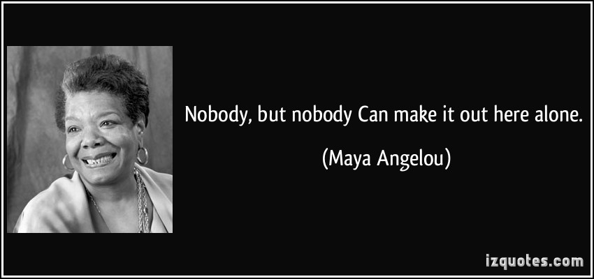 quote-nobody-but-nobody-can-make-it-out-here-alone-maya-angelou-323359