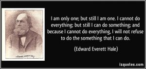 quote-i-am-only-one-but-still-i-am-one-i-cannot-do-everything-but-still-i-can-do-something-and-edward-everett-hale-234474